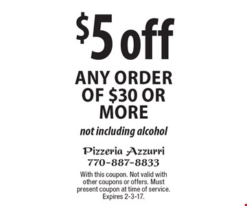 $5 off any order of $30 or more. Not including alcohol. With this coupon. Not valid with other coupons or offers. Must present coupon at time of service. Expires 2-3-17.