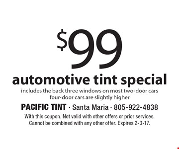 $99 automotive tint special includes the back three windows on most two-door cars, four-door cars are slightly higher. With this coupon. Not valid with other offers or prior services. Cannot be combined with any other offer. Expires 2-3-17.