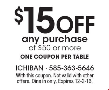 $15 Off any purchase of $50 or more. One coupon per table. With this coupon. Not valid with other offers. Dine in only. Expires 12-2-16.