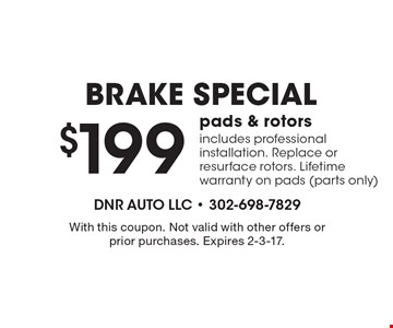 BRAKE SPECIAL $199 pads & rotors includes professional installation. Replace or resurface rotors. Lifetime warranty on pads (parts only). With this coupon. Not valid with other offers or prior purchases. Expires 2-3-17.