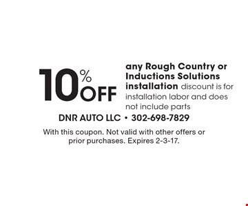 10% Off any Rough Country or Inductions Solutions. Installation discount is for installation labor and does not include parts. With this coupon. Not valid with other offers or prior purchases. Expires 2-3-17.