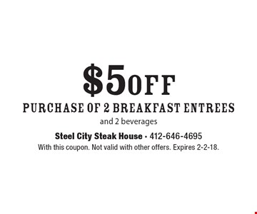 $5 off purchase of 2 breakfast entrees and 2 beverages. With this coupon. Not valid with other offers. Expires 2-2-18.