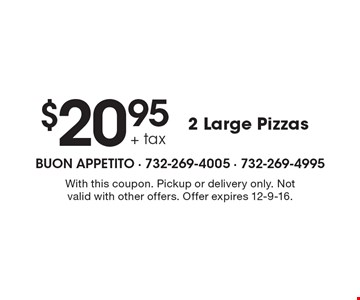 $20.95 + tax 2 Large Pizzas. With this coupon. Pickup or delivery only. Not valid with other offers. Offer expires 12-9-16.