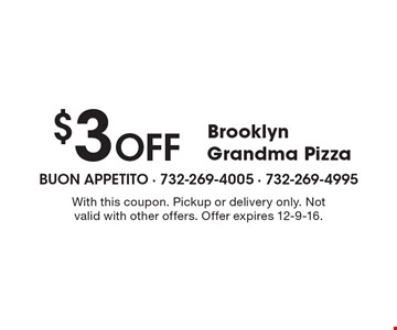 $3 Off Brooklyn Grandma Pizza. With this coupon. Pickup or delivery only. Not valid with other offers. Offer expires 12-9-16.