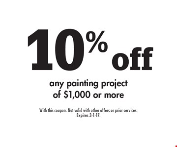 10% off any painting project of $1,000 or more. With this coupon. Not valid with other offers or prior services. Expires 3-1-17.