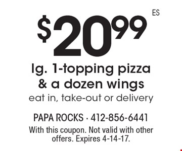 $20.99 for a lg. 1-topping pizza & a dozen wings. Eat in, take-out or delivery. With this coupon. Not valid with other offers. Expires 4-14-17.