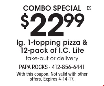COMBO SPECIAL $22.99 for a lg. 1-topping pizza & 12-pack of I.C. Lite. Take-out or delivery. With this coupon. Not valid with other offers. Expires 4-14-17.