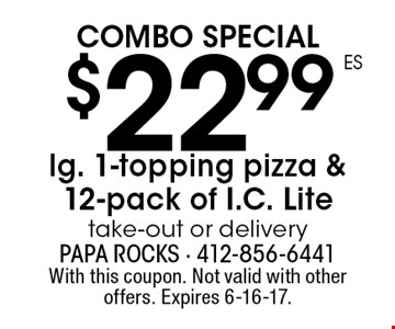 Combo Special $22.99 lg. 1-topping pizza & 12-pack of I.C. Lite - take-out or delivery. With this coupon. Not valid with other offers. Expires 6-16-17.