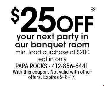 $25 off your next party in our banquet room min. food purchase of $200 eat in only. With this coupon. Not valid with other offers. Expires 9-8-17.