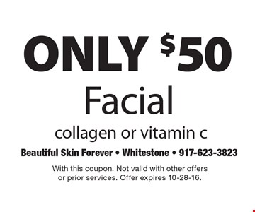 ONLY $50 Facial collagen or vitamin c. With this coupon. Not valid with other offersor prior services. Offer expires 10-28-16.