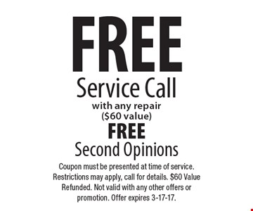 Free service call with any repair ($60 value). FREE Second Opinions. Coupon must be presented at time of service. Restrictions may apply, call for details. $60 Value Refunded. Not valid with any other offers or promotion. Offer expires 3-17-17.