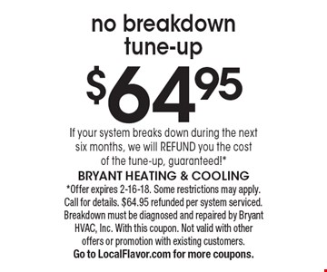 $64.95 no breakdown tune-up. If your system breaks down during the next six months, we will REFUND you the cost of the tune-up, guaranteed!*. *Offer expires 2-16-18. Some restrictions may apply. Call for details. $64.95 refunded per system serviced. Breakdown must be diagnosed and repaired by Bryant HVAC, Inc. With this coupon. Not valid with other offers or promotion with existing customers. Go to LocalFlavor.com for more coupons.