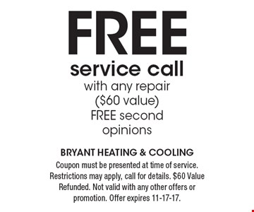 FREE service call with any repair ($60 value). FREE second opinions. Coupon must be presented at time of service. Restrictions may apply, call for details. $60 Value Refunded. Not valid with any other offers or promotion. Offer expires 11-17-17. Bryant Heating & Cooling