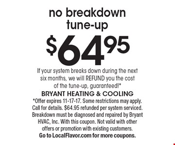 $64.95 no breakdown tune-up. If your system breaks down during the next six months, we will REFUND you the cost of the tune-up, guaranteed!*. *Offer expires 11-17-17. Some restrictions may apply. Call for details. $64.95 refunded per system serviced. Breakdown must be diagnosed and repaired by Bryant HVAC, Inc. With this coupon. Not valid with other offers or promotion with existing customers. Go to LocalFlavor.com for more coupons.Bryant Heating & Cooling