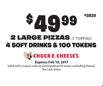 $49.99 for 2 LARGE PIZZAS (1 topping), 4 SOFT DRINKS & 100 TOKENS. Expires: Feb 10, 2017. Valid with coupon only at participating US stores excluding Hawaii. No Cash Value