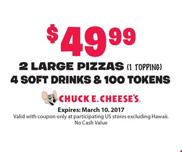 $49.99 2 LARGE PIZZAS (1 topping) 4 SOFT DRINKS & 100 TOKENS. Expires: March 10. 2017. Valid with coupon only at participating US stores excluding Hawaii. No Cash Value