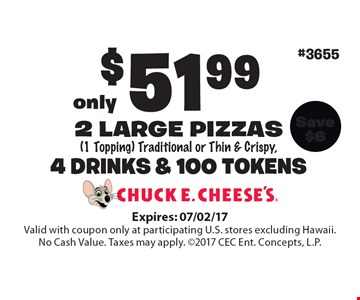 Only $51.99 for 2 large pizzas (1 Topping) Traditional or Thin & Crispy, 4 drinks & 100 tokens. Expires: 07/02/17. Valid with coupon only at participating U.S. stores excluding Hawaii. No Cash Value. Taxes may apply. 2017 CEC Ent. Concepts, L.P.