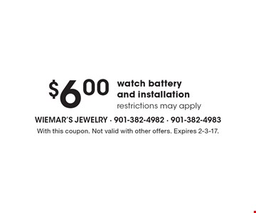 $6.00 watch battery and installation, restrictions may apply. With this coupon. Not valid with other offers. Expires 2-3-17.