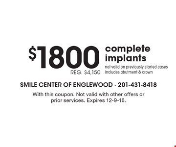 $1800 REG. $4,150 complete implants. Not valid on previously started cases, includes abutment & crown. With this coupon. Not valid with other offers or prior services. Expires 12-9-16.