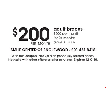 $200 PER MONTH adult braces. $200 per month for 24 months (save $1,200). With this coupon. Not valid on previously started cases.Not valid with other offers or prior services. Expires 12-9-16.