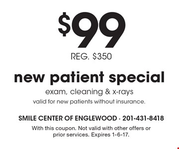 $99 new patient special. REG. $350. Exam, cleaning & x-rays. Valid for new patients without insurance. With this coupon. Not valid with other offers or prior services. Expires 1-6-17.
