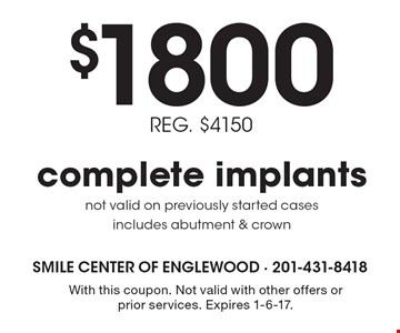 $1800 REG. $4150 complete implants. Not valid on previously started cases. Includes abutment & crown. With this coupon. Not valid with other offers or prior services. Expires 1-6-17.