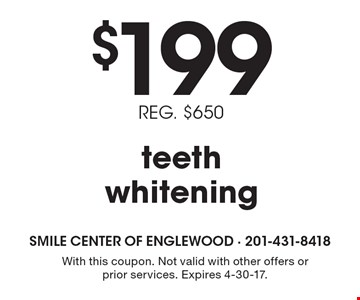 $199 teeth whitening. REG. $650. With this coupon. Not valid with other offers or prior services. Expires 4-30-17.