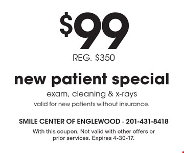$99 new patient special. REG. $350. Exam, cleaning & x-rays. Valid for new patients without insurance.. With this coupon. Not valid with other offers or prior services. Expires 4-30-17.
