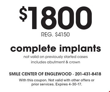 $1800 REG. $4150 complete implants. REG. $4150. Not valid on previously started cases. Includes abutment & crown. With this coupon. Not valid with other offers or prior services. Expires 4-30-17.