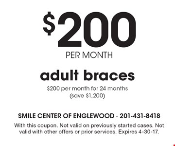$200 PER MONTH adult braces. $200 per month for 24 months (save $1,200). With this coupon. Not valid on previously started cases. Not valid with other offers or prior services. Expires 4-30-17.