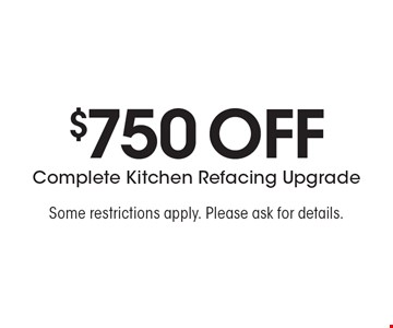 $750 Off Complete Kitchen Refacing Upgrade. Some restrictions apply. Please ask for details.