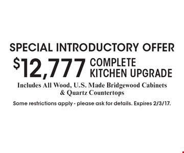 Special introductory offer. $12,777 Complete Kitchen Upgrade. Includes All Wood, U.S. Made Bridgewood Cabinets & Quartz Countertops. Some restrictions apply. Please ask for details. Expires 2/3/17.