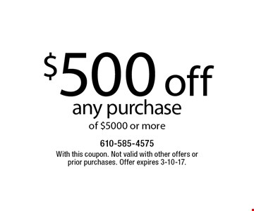 $500 off any purchase of $5000 or more. With this coupon. Not valid with other offers or prior purchases. Offer expires 3-10-17.