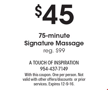 $45 75-minute Signature Massage. Reg. $99. With this coupon. One per person. Not valid with other offers/discounts or prior services. Expires 12-9-16.