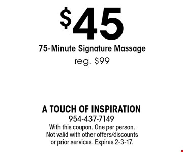 $45 For A 75-Minute Signature Massage. reg. $99. With this coupon. One per person. Not valid with other offers/discounts or prior services. Expires 2-3-17.