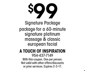 $99 Signature Package includes a 60-minute signature platinum massage & classic european facial. With this coupon. One per person. Not valid with other offers/discounts or prior services. Expires 2-3-17.