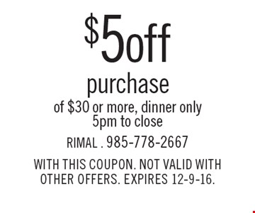 $5 OFF PURCHASE OF $30 OR MORE, DINNER ONLY. 5PM TO CLOSE. WITH THIS COUPON. NOT VALID WITH OTHER OFFERS. EXPIRES 12-9-16.