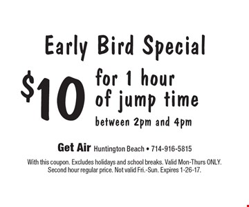 Early Bird Special $10 for 1 hour of jump time between 2pm and 4pm. With this coupon. Excludes holidays and school breaks. Valid Mon-Thurs ONLY. Second hour regular price. Not valid Fri.-Sun. Expires 1-26-17.