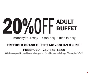 20% OFF adult Buffet. Monday-Thursday, cash only, dine in only. With this coupon. Not combinable with any other offers. Not valid on holidays. Offer expires 1-6-17.