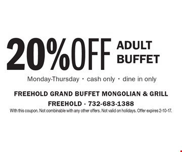 20% OFF adult Buffet. Monday-Thursday - cash only - dine in only. With this coupon. Not combinable with any other offers. Not valid on holidays. Offer expires 2-10-17.