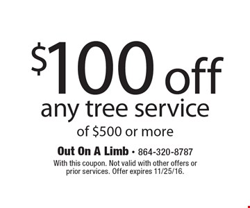 $100 off any tree service of $500 or more. With this coupon. Not valid with other offers or prior services. Offer expires 11/25/16.