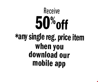 Receive 50% off *any single reg. price item when you download our mobile app . *NOT VALID WITH OTHER OFFERS, SALE ITEMS OR PRIOR PURCHASES. EXPIRES 12-24-16.