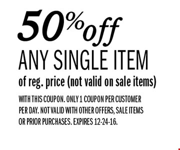 50%off any single item of reg. price (not valid on sale items). WITH THIS COUPON. Only 1 coupon per customer per day. NOT VALID WITH OTHER OFFERS, SALE ITEMS OR PRIOR PURCHASES. EXPIRES 12-24-16.