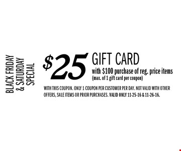 BLACK FRIDAY& SATURDAYSPECIAL $25 Gift Card with $100 purchase of reg. price items(max. of 1 gift card per coupon). WITH THIS COUPON. only 1 coupon per customer per day. NOT VALID WITH OTHER OFFERS, SALE ITEMS OR PRIOR PURCHASES. Valid only 11-25-16 & 11-26-16.