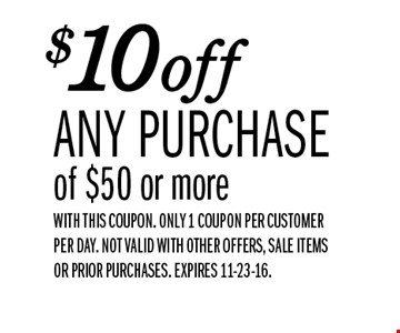 $10off ANY PURCHASE of $50 or more. WITH THIS COUPON. Only 1 coupon per customer per day. NOT VALID WITH OTHER OFFERS, SALE ITEMS OR PRIOR PURCHASES. EXPIRES 11-23-16.