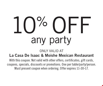 10% off any party Only valid at La Casa De Isaac & Moishe Mexican Restaurant. With this coupon. Not valid with other offers, certificates, gift cards, coupons, specials, discounts or promotions. One per table/party/person. Must present coupon when ordering. Offer expires 11-30-17.