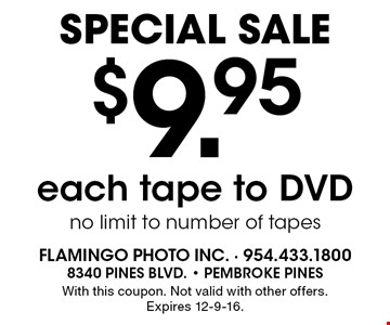 Special Sale. $9.95 each tape to DVD, no limit to number of tapes. With this coupon. Not valid with other offers. Expires 12-9-16.