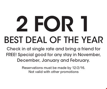 2 for 1 BEST DEAL OF THE YEAR. Check in at single rate and bring a friend for FREE! Special good for any stay in November, December, January and February. Reservations must be made by 12/2/16. Not valid with other promotions