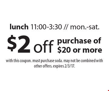 $2 off purchase of $20 or more lunch 11:00-3:30 // mon.-sat.. with this coupon. must purchase soda. may not be combined with other offers. expires 2/3/17.