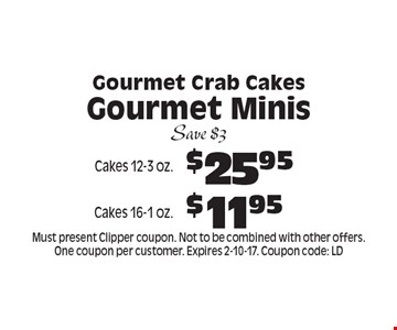 Gourmet Crab Cakes Gourmet Minis $25.95 Cakes 12-3 oz.. $11.95 Cakes 16-1 oz.. . Save $3. Must present Clipper coupon. Not to be combined with other offers. One coupon per customer. Expires 2-10-17. Coupon code: LD